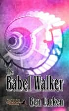 The Babel Walker ebook by Ben Larken, TBD