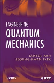 Engineering Quantum Mechanics ebook by Doyeol Ahn,Seoung-Hwan Park