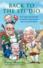 Back to the Studio: The Inside Stories from Australia's Best-known Sports Commentators ebook by Peter Meares