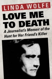Love Me to Death - A Journalist's Memoir of the Hunt for Her Friend's Killer ebook by Linda Wolfe