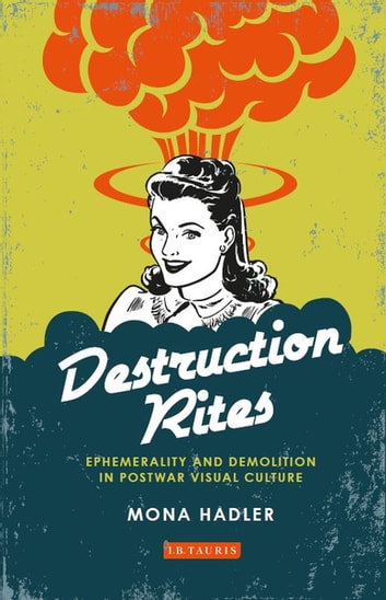 Destruction Rites - Ephemerality and Demolition in Postwar Visual Culture ebook by Mona Hadler