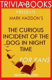 The Curious Incident of the Dog in Night Time: A Novel by Mark Haddon (Trivia-On-Books) ebook by Trivion Books