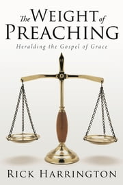 The Weight of Preaching - Heralding the Gospel of Grace ebook by Rick Harrington