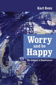 Worry And Be Happy The Audacity of Hopelessness ebook by Karl Renz