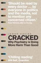 Cracked - Why Psychiatry is Doing More Harm Than Good eBook by James Davies