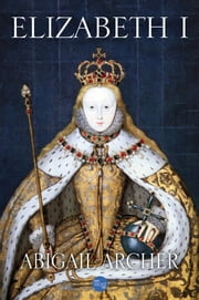 Elizabeth I ebook by Abigail Archer