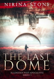 The Last Dome - Allendian Post-Apocalypse Series 3 ebook by Nirina Stone