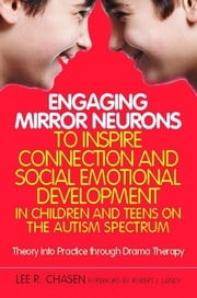 Engaging Mirror Neurons to Inspire Connection and Social Emotional Development in Children and Teens on the Autism Spectrum - Theory into Practice through Drama Therapy ebook by Lee R. Chasen,Robert J Landy