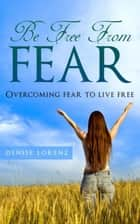 Be Free From Fear - Overcoming Fear to Live Free ebook by