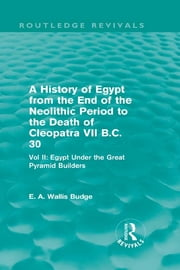 A History of Egypt from the End of the Neolithic Period to the Death of Cleopatra VII B.C. 30 (Routledge Revivals) - Vol. II: Egypt Under the Great Pyramid Builders ebook by E.A. Wallis Budge