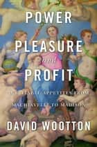 Power, Pleasure, and Profit - Insatiable Appetities from Machiavelli to Madison ebook by David Wootton