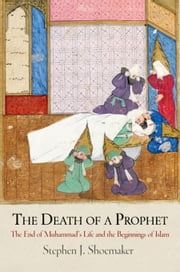 The Death of a Prophet: The End of Muhammad's Life and the Beginnings of Islam ebook by Shoemaker, Stephen J.