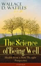 The Science of Being Well: Health from a New Thought Perspective (Unabridged): From one of The New Thought pioneers, author of The Science of Getting Rich, The Science of Being Great, How to Get What You Want, Hellfire Harrison, How to Promote Yourse ebook by Wallace  D.  Wattles
