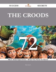 The Croods 72 Success Secrets - 72 Most Asked Questions On The Croods - What You Need To Know ebook by Rita Koch