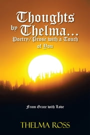 Thoughts by Thelma. . . Poetry/Prose with a Touch of You - From Grace with Love ebook by Thelma Ross