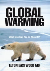 Global Warming - What Else Can You Do About It? ebook by Elton Eastwood MD