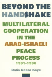 Beyond the Handshake - Multilateral Cooperation in the Arab-Israeli Peace Process, 1991-1996 ebook by Dalia Dassa Kaye