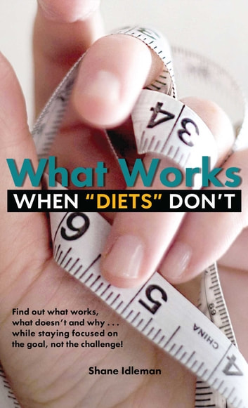 "What Works When ""Diets"" Don't ebook by Shane Idleman"