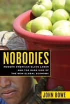 Nobodies - Modern American Slave Labor and the Dark Side of the New Global Economy ebook by John Bowe