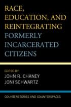 Race, Education, and Reintegrating Formerly Incarcerated Citizens - Counterstories and Counterspaces ebook by John R. Chaney, Joni Schwartz, Elliott Dawes,...