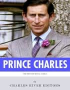 The British Royal Family: The Life of Charles, Prince of Wales ebook by Charles River Editors