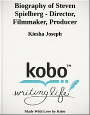 Biography of Steven Spielberg - Director, Filmmaker, Producer ebook by Kiesha Joseph