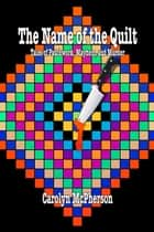 The Name of the Quilt: Tales of Patchwork, Mayhem, and Murder ebook by Carolyn McPherson