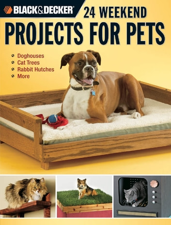 Black & Decker 24 Weekend Projects for Pets - Dog Houses, Cat Trees, Rabbit Hutches & More ebook by David Griffin