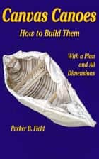 Canvas Canoes - How to Build Them ebook by Parker B. Field