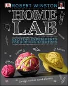 Home Lab - Exciting Experiments for Budding Scientists ebook by Robert Winston