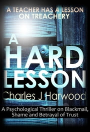 A Hard Lesson: A Psychological Thriller on Blackmail, Shame and Betrayal of Trust ebook by Charles J Harwood
