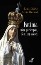 Fatima, n'en parlez pas, c'est un secret ebook by Louis-Marie Ariño-Durand