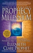 Saint Germain's Prophecy for the New Millennium - Includes Dramatic Prophecies from Nostradamus, Edgar Cayce, and Mother Mary ebook by Elizabeth Clare prophet, Patricia R. Spadaro, Murray L. Steinman
