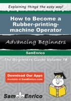 How to Become a Rubber-printing-machine Operator ebook by Berna Romano