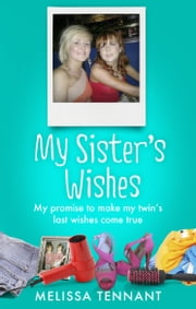 My Sister's Wishes - My Promise to Make my Twin's Last Wishes Come True ebook by Melissa Tennant