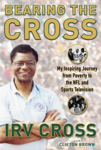 Bearing the Cross - My Inspiring Journey from Poverty to the NFL and Sports Television ebook by Irv Cross