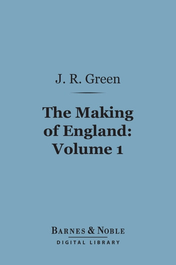 The Making of England, Volume 1 (Barnes & Noble Digital Library) ebook by John Richard Green