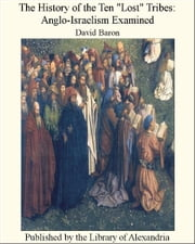 "The History of The Ten ""Lost"" Tribes: Anglo-Israelism Examined ebook by David Baron"