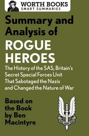 Summary and Analysis of Rogue Heroes: The History of the SAS, Britain's Secret Special Forces Unit That Sabotaged the Nazis and Changed the Nature of War - Based on the Book by Ben Macintyre ebook by Worth Books