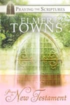 Praying the New Testament - Praying the Scriptures with Elmer Towns ebook by Elmer Towns
