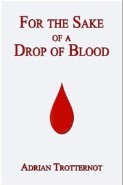 For the Sake of a Drop of Blood ebook by Adrian Trotternot