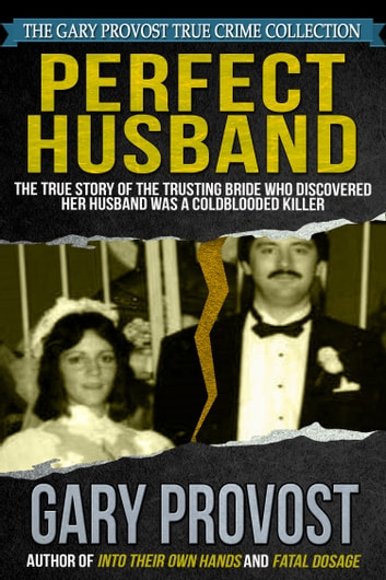 Perfect Husband: The True Story of the Trusting Bride Who Discovered Her Husband Was a Coldblooded Killer ebook by Gary Provost
