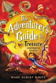 The Adventurer's Guide to Treasure (and How to Steal It) ebook by Wade Albert White