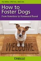 HOW TO FOSTER DOGS - FROM HOMELESS TO HOMEWARD BOUND ebook by Pat Miller