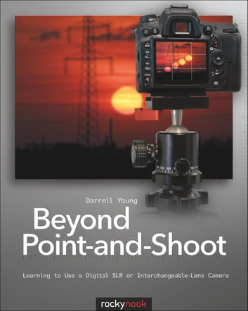 Beyond Point-and-Shoot - Learning to Use a Digital SLR or Interchangeable-Lens Camera ebook by Darrell Young