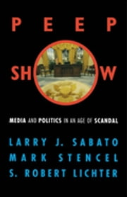 Peepshow - Media and Politics in an Age of Scandal ebook by Larry J. Sabato,Mark Stencel,Robert S. Lichter
