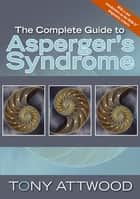 The Complete Guide to Asperger's Syndrome ebook by Anthony Attwood
