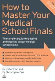 How to Master Your Medical School Finals - The Complete Guide to Passing and Excelling In Your Medical School Exams ebook by Dr. Robert Tan, Dr. Christopher See