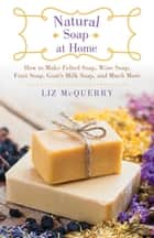 Natural Soap at Home - How to Make Felted Soap, Wine Soap, Fruit Soap, Goat's Milk Soap, and Much More ebook by Liz McQuerry