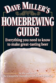 Dave Miller's Homebrewing Guide: Everything You Need to Know to Make Great-Tasting Beer - Everything You Need to Know to Make Great-Tasting Beer ebook by Dave Miller